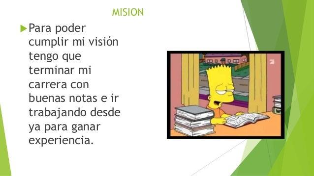 MISION Para poder cumplir mi visión tengo que terminar mi carrera con buenas notas e ir trabajando desde ya para ganar ex...