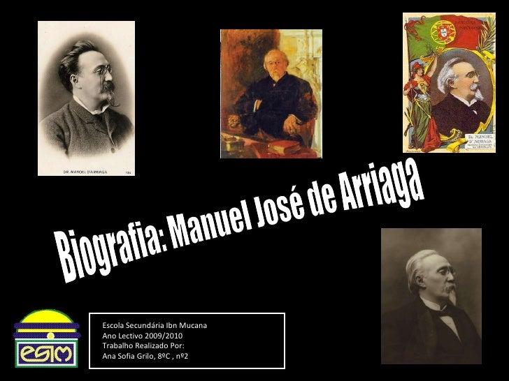 Biografia: Manuel José de Arriaga Escola Secundária Ibn Mucana Ano Lectivo 2009/2010 Trabalho Realizado Por: Ana Sofia Gri...