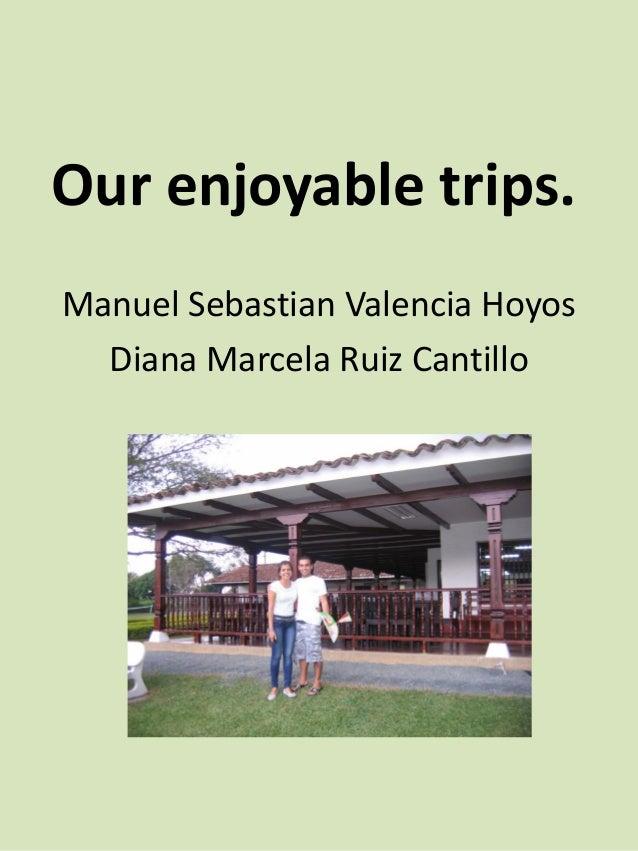 Our enjoyable trips. Manuel Sebastian Valencia Hoyos Diana Marcela Ruiz Cantillo
