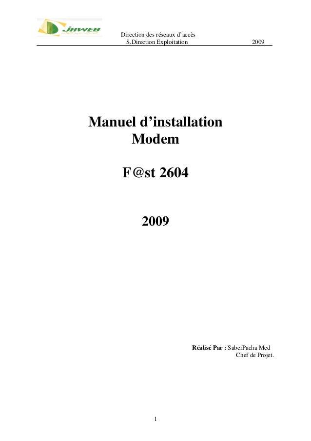 Direction des réseaux d'accès S.Direction Exploitation 2009 1 Manuel d'installation Modem F@st 2604 2009 Réalisé Par : Sab...