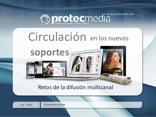 Jul - 2012 Fernando Gómez Circulación en los nuevos soportes Retos de la difusión multicanal