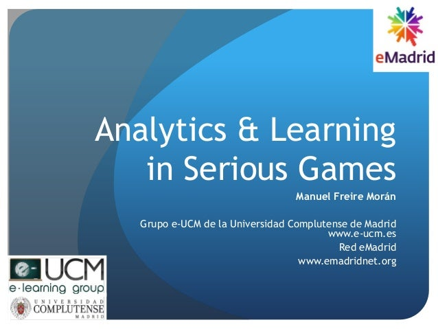 Analytics & Learning in Serious Games Manuel Freire Morán Grupo e-UCM de la Universidad Complutense de Madrid www.e-ucm.es...