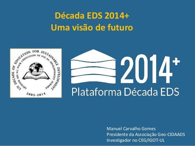 Manuel Carvalho Gomes Presidente da Associação Geo-CIDAADS Investigador no CEG/IGOT-UL Década EDS 2014+ Uma visão de futuro