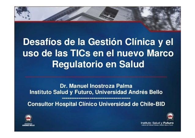 Desafíos de la Gestión Clínica y el uso de las TICs en el nuevo Marco Regulatorio en Salud Dr. Manuel Inostroza Palma Inst...
