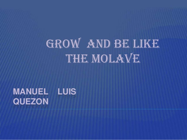 grow and be like the molave 1 grow and be like the molave manuel l quezon national strength can only be built on character a nation is nothing more or less than its citizenry it is the people that make up a nation and, therefore a nation cannot be stronger than its component parts their weakness is its failings, their.