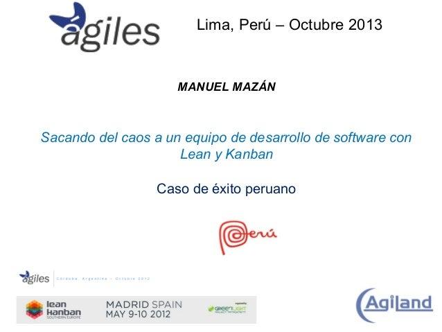 Lima, Perú – Octubre 2013  MANUEL MAZÁN  Sacando del caos a un equipo de desarrollo de software con Lean y Kanban Caso de ...