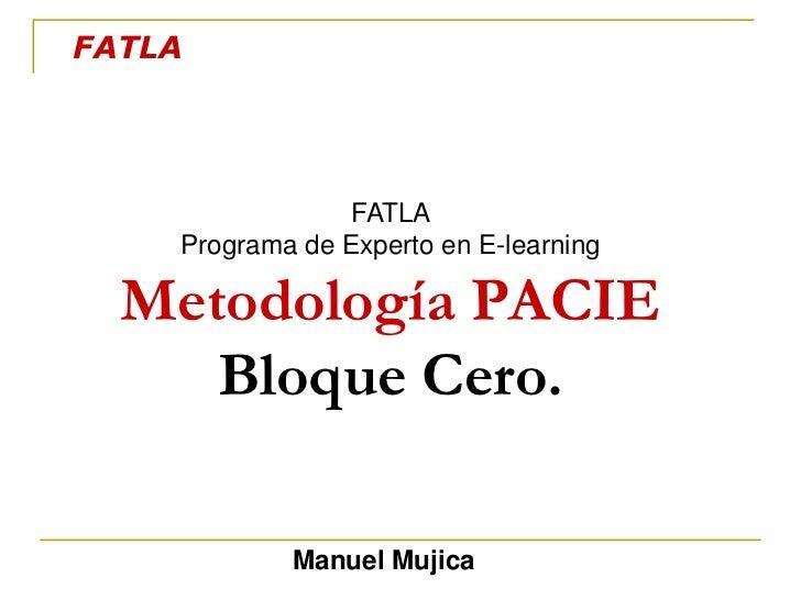 FATLA<br />FATLA <br />Programa de Experto en E-learning<br />Metodología PACIEBloque Cero.<br />Manuel Mujica<br />