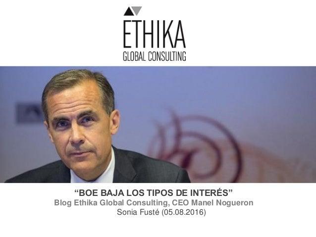 """""""BOE BAJA LOS TIPOS DE INTERÉS"""" Blog Ethika Global Consulting, CEO Manel Nogueron Sonia Fusté (05.08.2016)"""