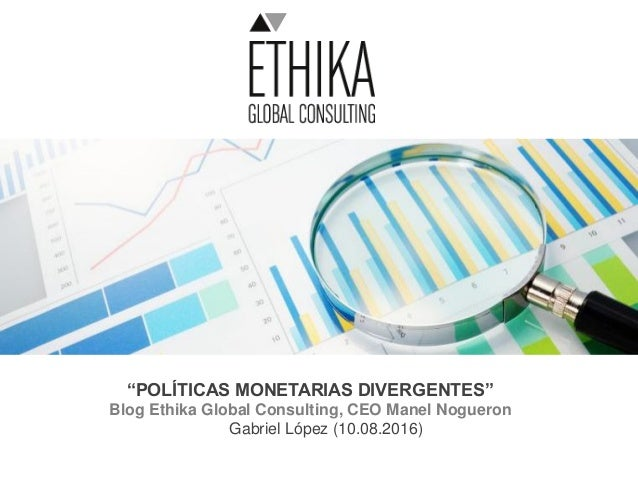 """POLÍTICAS MONETARIAS DIVERGENTES"" Blog Ethika Global Consulting, CEO Manel Nogueron Gabriel López (10.08.2016)"