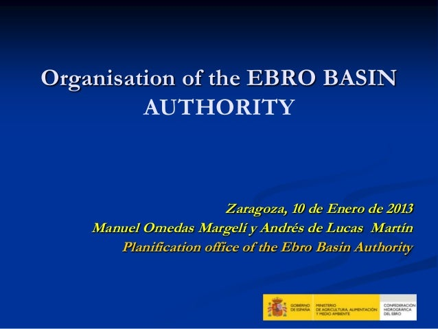 Organisation of the EBRO BASIN         AUTHORITY                         Zaragoza, 10 de Enero de 2013    Manuel Omedas Ma...