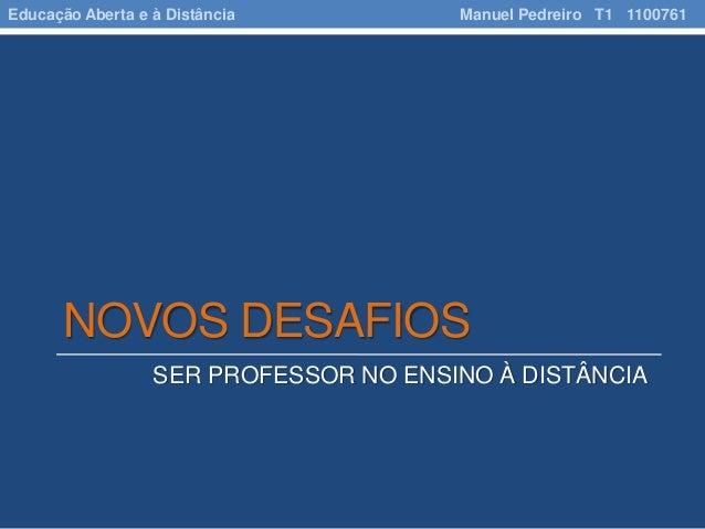 NOVOS DESAFIOS SER PROFESSOR NO ENSINO À DISTÂNCIA Educação Aberta e à Distância Manuel Pedreiro T1 1100761