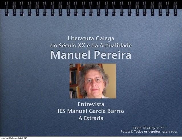 Manuel PereiraEntrevistaIES Manuel García BarrosA EstradaLiteratura Galegado Século XX e da ActualidadeTexto: © Cc-by-sa-3...