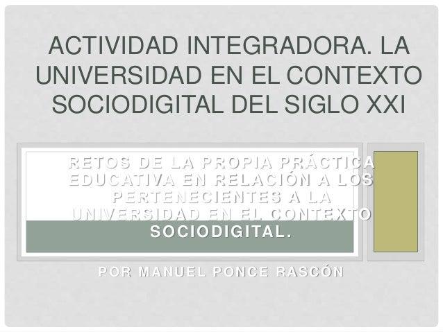 ACTIVIDAD INTEGRADORA. LA  UNIVERSIDAD EN EL CONTEXTO  SOCIODIGITAL DEL SIGLO XXI  RETOS DE LA PROPIA PRÁCTICA  EDUCATIVA ...
