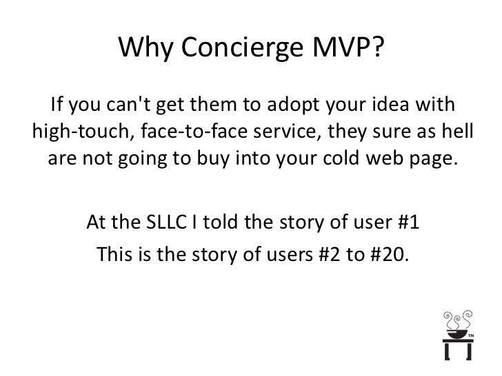 Why Concierge MVP?<br />If you can't get them to adopt your idea with high-touch, face-to-face service, they sure as hell ...