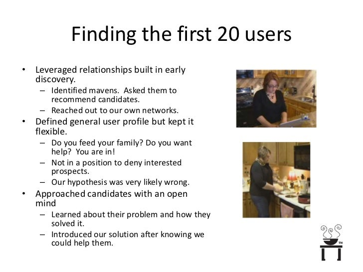 Finding the first 20 users<br />Leveraged relationships built in early discovery.<br />Identified mavens.  Asked them to r...