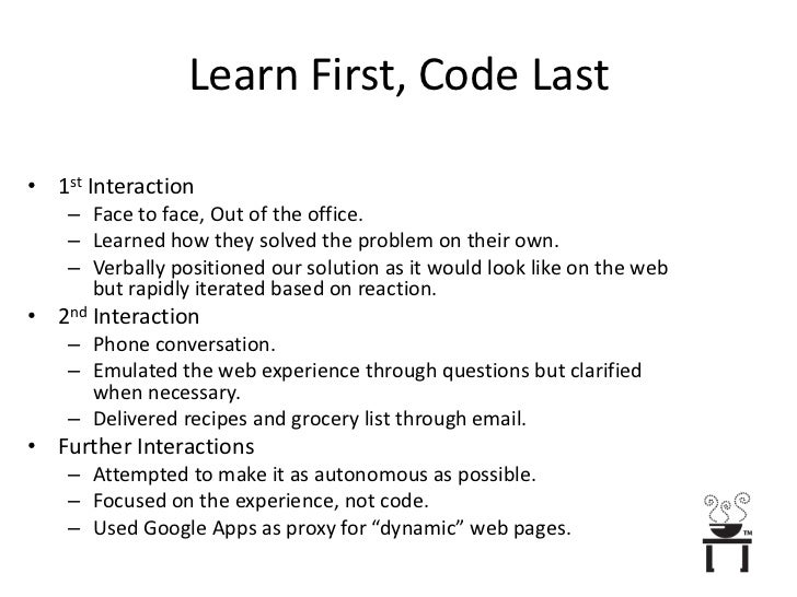 Learn First, Code Last<br />1st Interaction<br />Face to face, Out of the office.<br />Learned how they solved the problem...