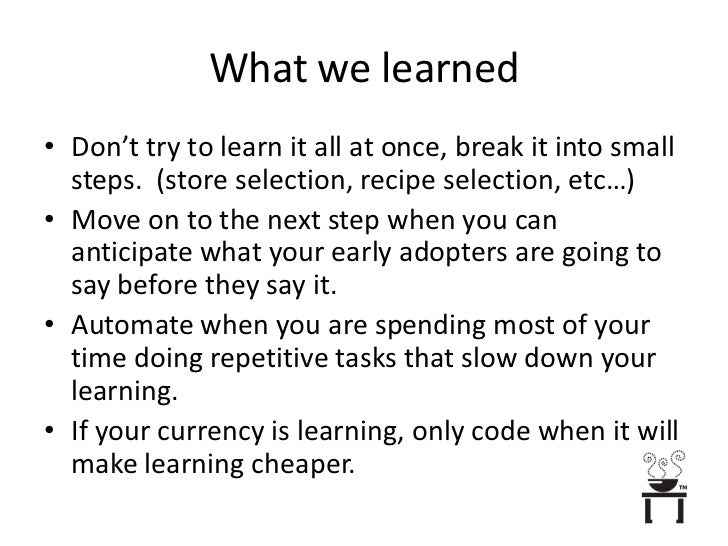 What we learned<br />Don't try to learn it all at once, break it into small steps.  (store selection, recipe selection, et...