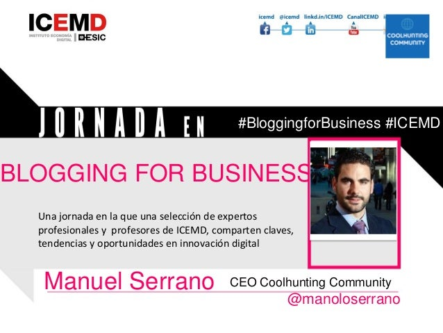 BLOGGING FOR BUSINESS Manuel Serrano @manoloserrano CEO Coolhunting Community Una jornada en la que una selección de exper...