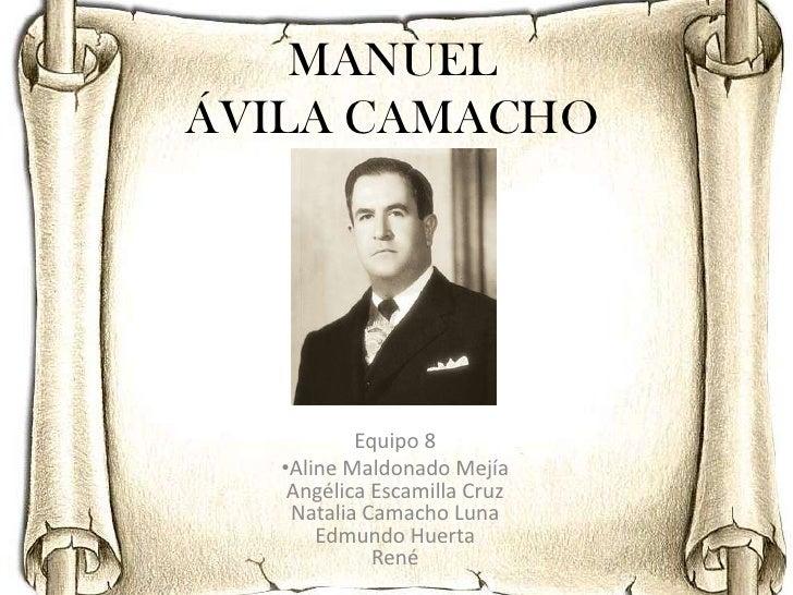MANUELÁVILA CAMACHO           Equipo 8   •Aline Maldonado Mejía    Angélica Escamilla Cruz    Natalia Camacho Luna       E...