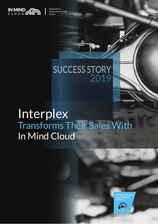 Interplex Transforms Their Sales With In Mind Cloud SUCCESS STORY 2019 Copyright © In Mind Cloud Pte Ltd. All rights reser...