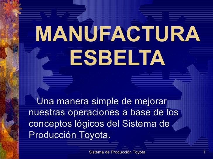 MANUFACTURA ESBELTA Sistema de Producción Toyota Una manera simple de mejorar nuestras operaciones a base de los conceptos...