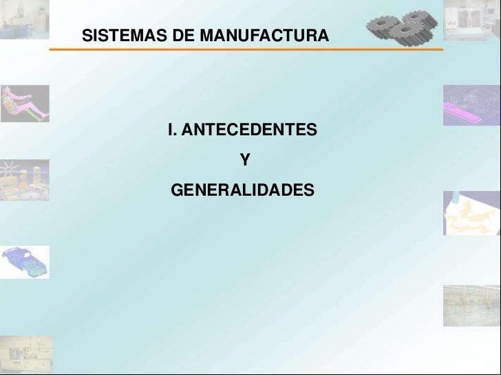 SISTEMAS DE MANUFACTURA       I. ANTECEDENTES              Y        GENERALIDADES