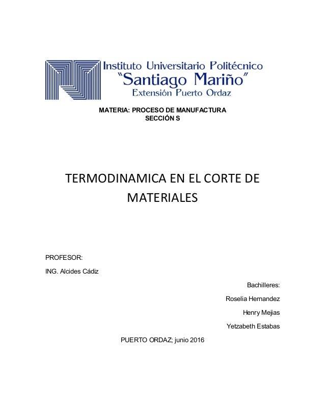 MATERIA: PROCESO DE MANUFACTURA SECCIÓN S TERMODINAMICA EN EL CORTE DE MATERIALES PROFESOR: ING. Alcides Cádiz Bachilleres...