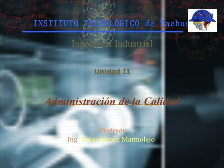 INSTITUTO TECNOLÓGICO de Pachuca Ingeniería Industrial Unidad II Administración de la Calidad Profesor Ing.  Isaías Simón ...