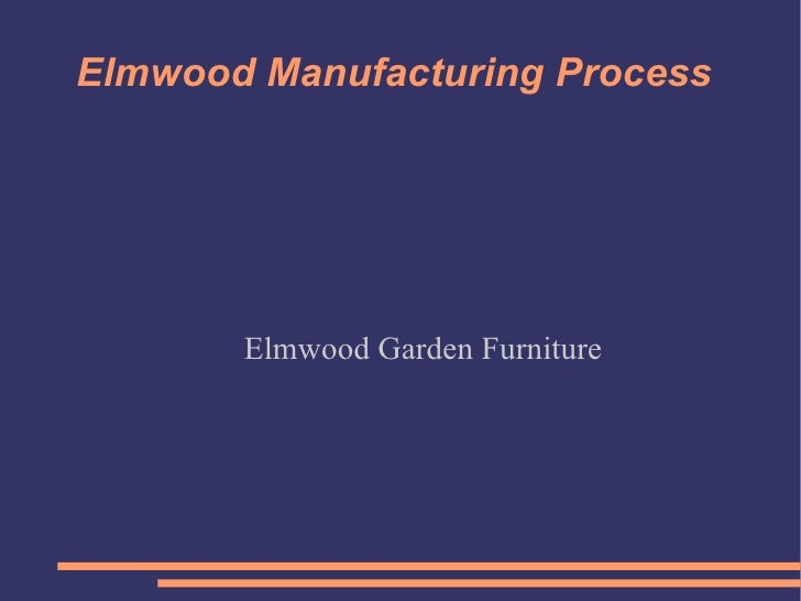 Elmwood Manufacturing Process Elmwood Garden Furniture