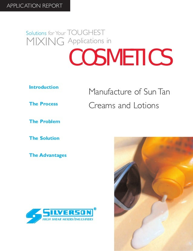 Manufacture of Sun Tan Creams and Lotions The Advantages Introduction The Process The Problem The Solution HIGH SHEAR MIXE...
