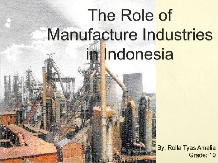 The Role of Manufacture Industries         in Indonesia<br />By: Rolla Tyas Amalia<br />Grade: 10<br />