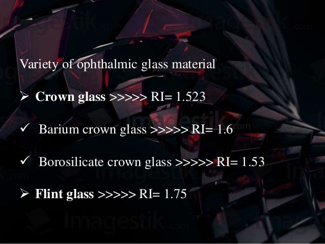 Variety of ophthalmic glass material  Crown glass >>>>> RI= 1.523  Barium crown glass >>>>> RI= 1.6  Borosilicate crown...