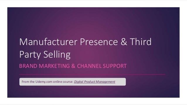 Manufacturer Presence & Third Party Selling BRAND MARKETING & CHANNEL SUPPORT From the Udemy.com online course: Digital Pr...