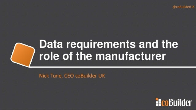 @coBuilderUK Data requirements and the role of the manufacturer Nick Tune, CEO coBuilder UK