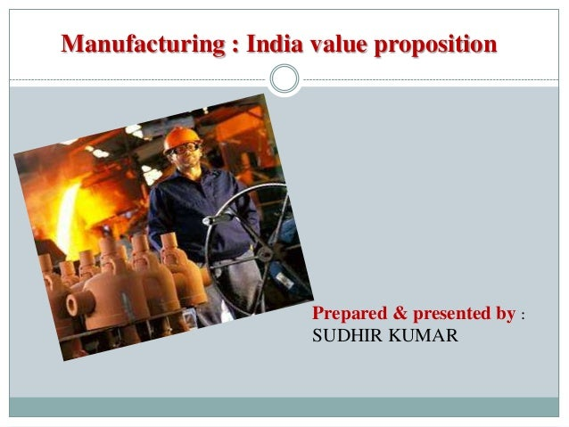 Manufacturing : India value propositionPrepared & presented by :SUDHIR KUMAR