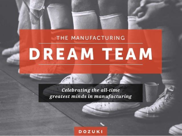 THE MANUFACTURING DREAM TEAM Celebrating the all-time greatest minds in manufacturing
