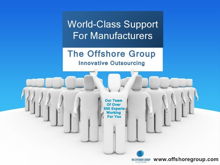 The Offshore Group Innovative Outsourcing www.offshoregroup.com World-Class Support For Manufacturers Our Team  Of Over  5...