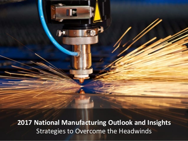 2017 National Manufacturing Outlook and Insights Strategies to Overcome the Headwinds