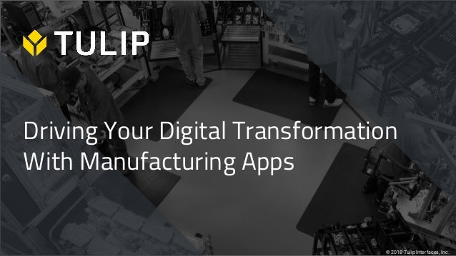 Driving Your Digital Transformation With Manufacturing Apps © 2018 Tulip Interfaces, Inc.