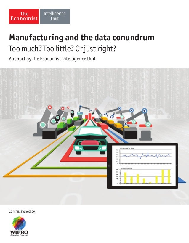 Manufacturing and the data conundrum  Too much? Too little? Or just right?  A report by The Economist Intelligence Unit  C...