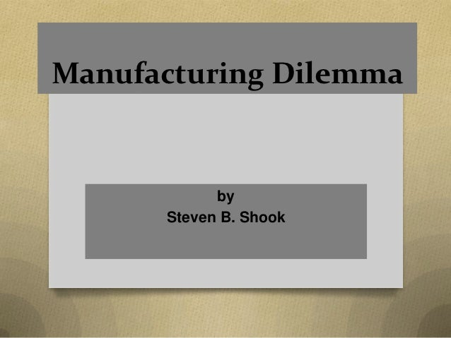 Manufacturing Dilemma            by      Steven B. Shook