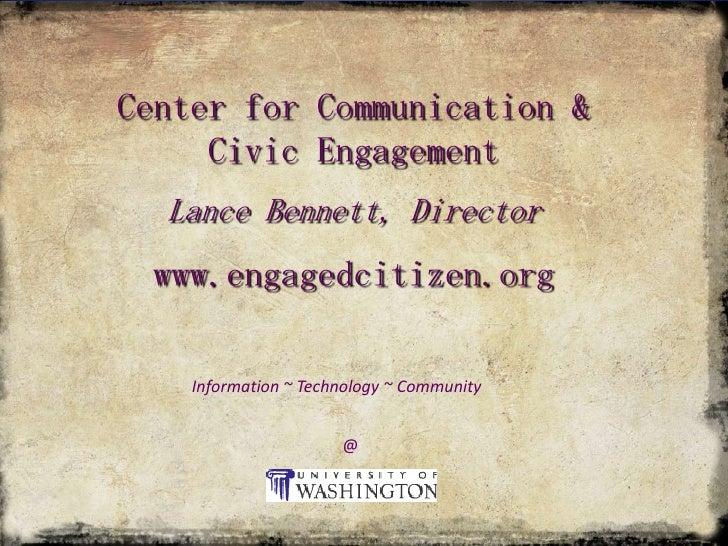 Center for Communication & Civic Engagement<br />Lance Bennett, Director<br />www.engagedcitizen.org<br />Information ~ Te...