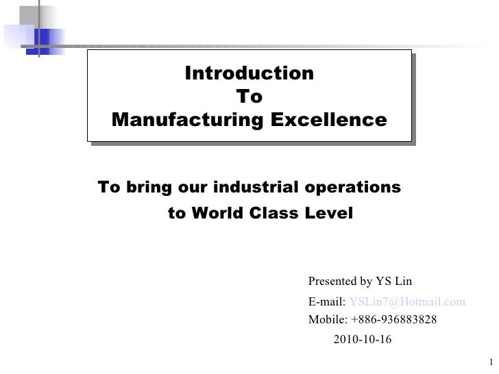 To bring our industrial operations  to World Class Level Introduction To Manufacturing Excellence Presented by YS Lin E-ma...