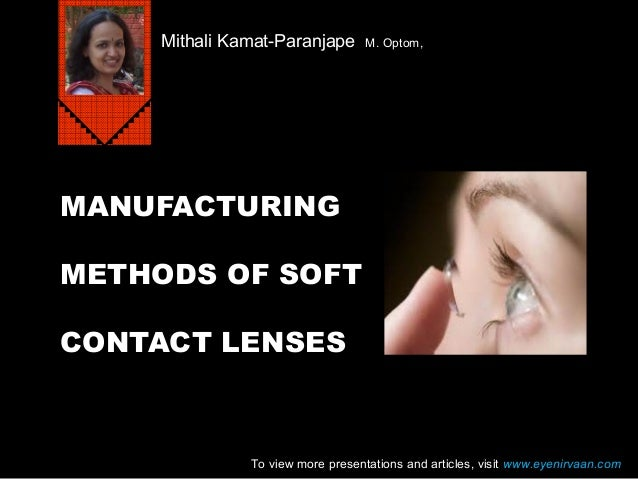 MANUFACTURING METHODS OF SOFT CONTACT LENSES Mithali Kamat-Paranjape M. Optom, To view more presentations and articles, vi...