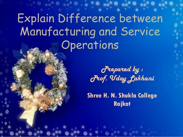 Explain Difference between Manufacturing and Service Operations Prepared by : Prof. Uday Lakhani Shree H. N. Shukla Colleg...