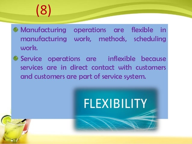 Manufacturing operations are flexible in manufacturing work, methods, scheduling work. Service operations are inflexible b...