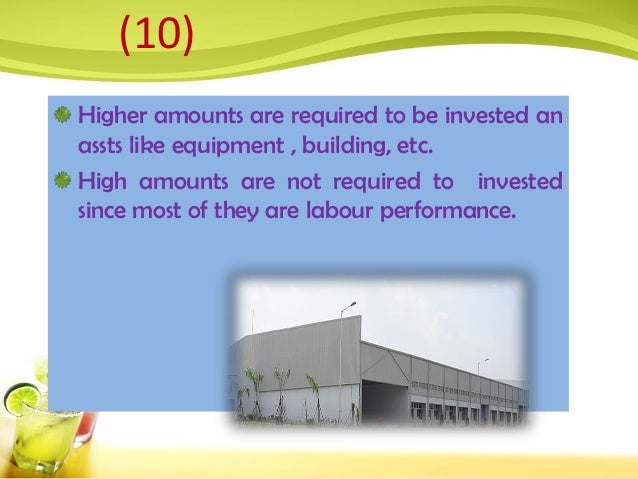 Higher amounts are required to be invested an assts like equipment , building, etc. High amounts are not required to inves...