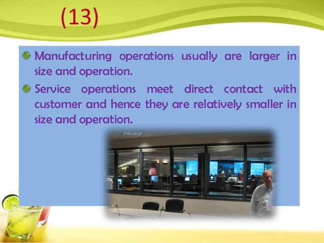 Manufacturing operations usually are larger in size and operation. Service operations meet direct contact with customer an...
