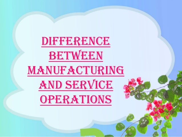 Difference between Manufacturing and Service Operations