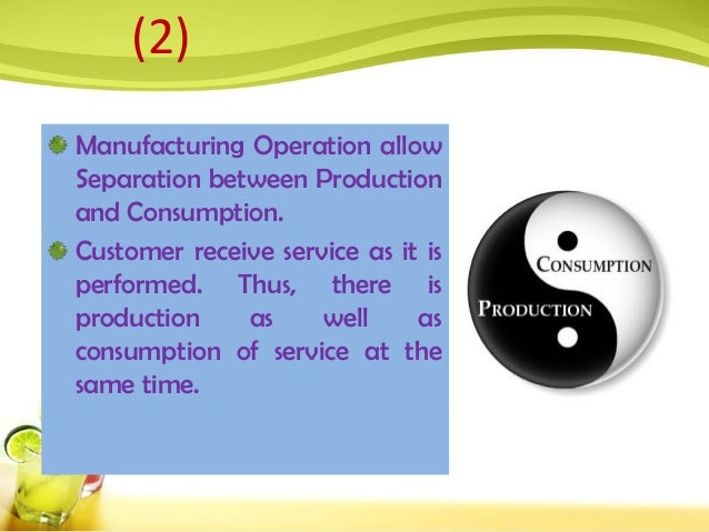 Manufacturing Operation allow Separation between Production and Consumption. Customer receive service as it is performed. ...